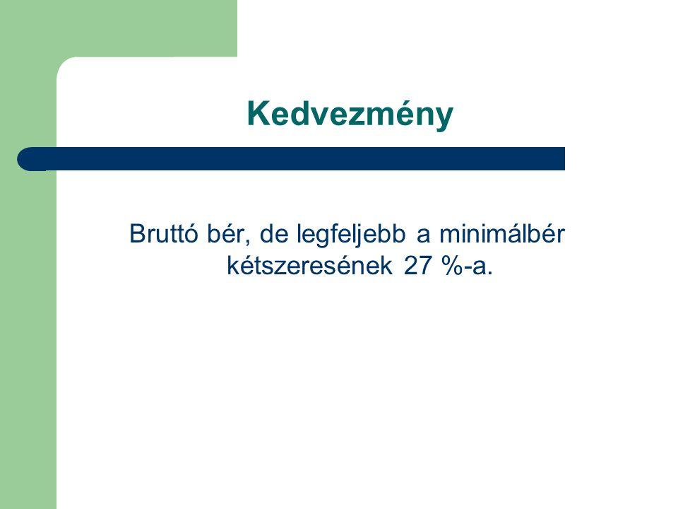 Kedvezmény Bruttó bér, de legfeljebb a minimálbér kétszeresének 27 %-a.