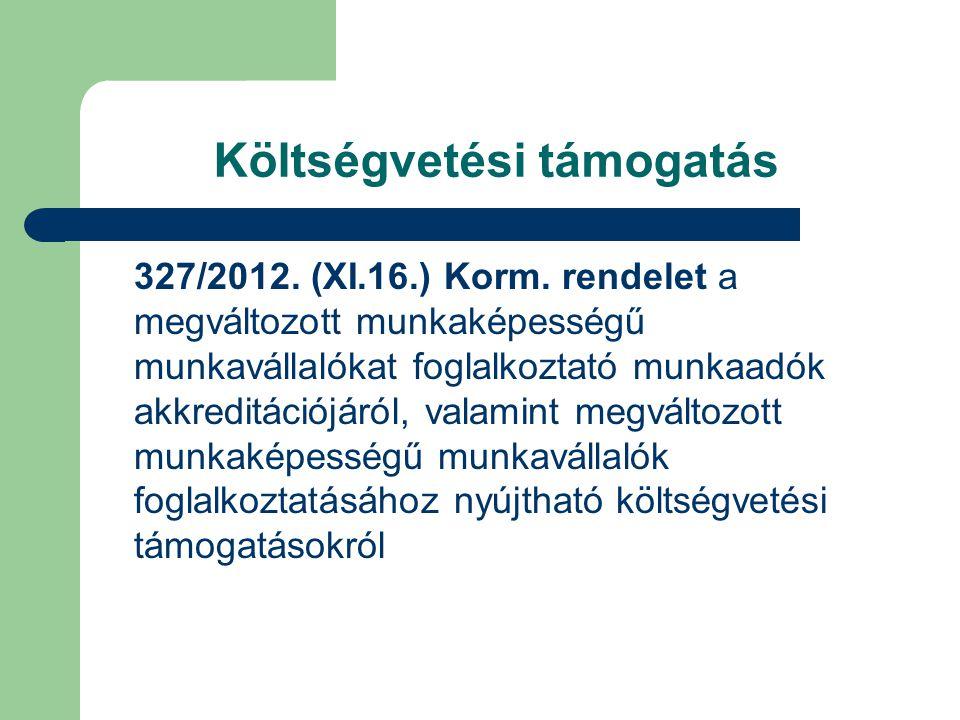 Költségvetési támogatás 327/2012. (XI.16.) Korm. rendelet a megváltozott munkaképességű munkavállalókat foglalkoztató munkaadók akkreditációjáról, val