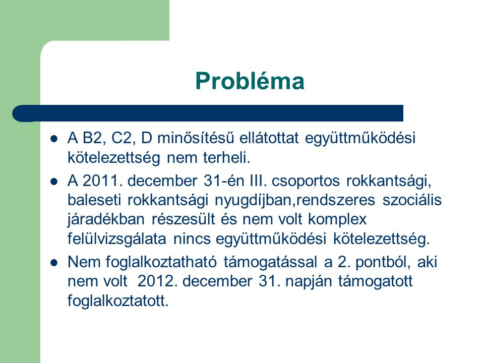 Probléma  A B2, C2, D minősítésű ellátottat együttműködési kötelezettség nem terheli.  A 2011. december 31-én III. csoportos rokkantsági, baleseti r
