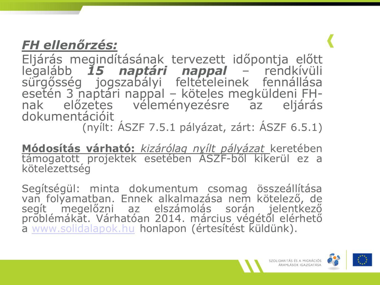 FH ellenőrzés: Eljárás megindításának tervezett időpontja előtt legalább 15 naptári nappal – rendkívüli sürgősség jogszabályi feltételeinek fennállása esetén 3 naptári nappal – köteles megküldeni FH- nak előzetes véleményezésre az eljárás dokumentációit (nyílt: ÁSZF 7.5.1 pályázat, zárt: ÁSZF 6.5.1) Módosítás várható: kizárólag nyílt pályázat keretében támogatott projektek esetében ÁSZF-ből kikerül ez a kötelezettség Segítségül: minta dokumentum csomag összeállítása van folyamatban.
