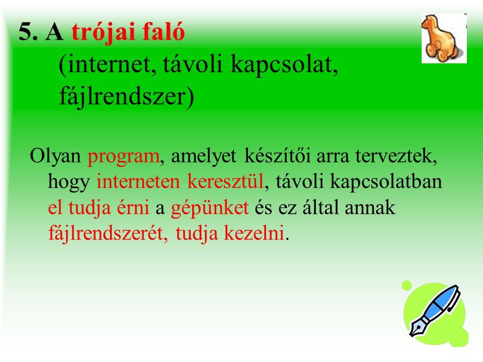 5. A trójai faló (internet, távoli kapcsolat, fájlrendszer) Olyan program, amelyet készítői arra terveztek, hogy interneten keresztül, távoli kapcsola