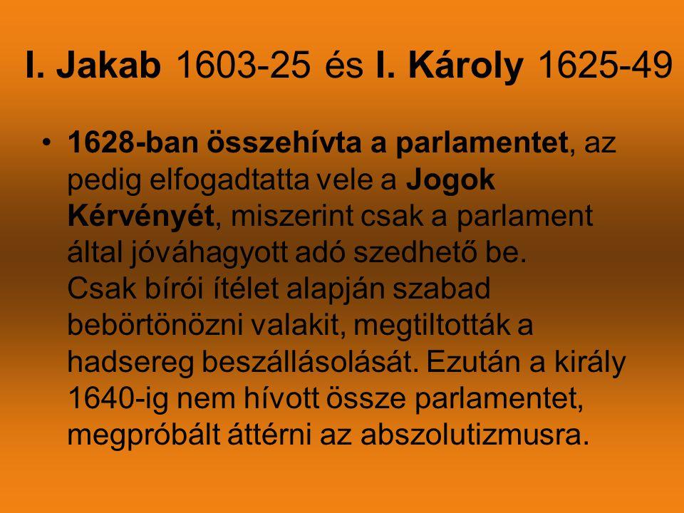 I. Jakab 1603-25 és I. Károly 1625-49 •1628-ban összehívta a parlamentet, az pedig elfogadtatta vele a Jogok Kérvényét, miszerint csak a parlament ált