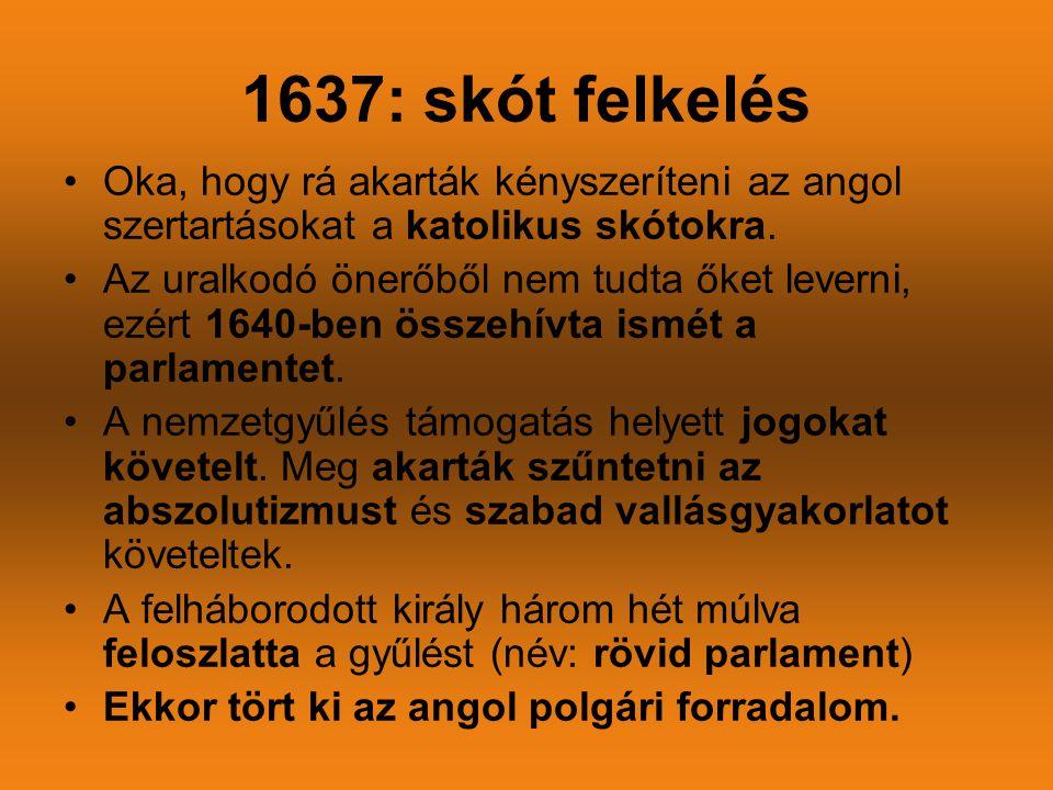 1637: skót felkelés •Oka, hogy rá akarták kényszeríteni az angol szertartásokat a katolikus skótokra. •Az uralkodó önerőből nem tudta őket leverni, ez