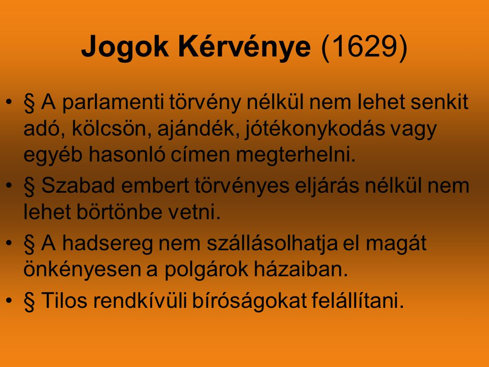 Jogok Kérvénye (1629) •§ A parlamenti törvény nélkül nem lehet senkit adó, kölcsön, ajándék, jótékonykodás vagy egyéb hasonló címen megterhelni. •§ Sz