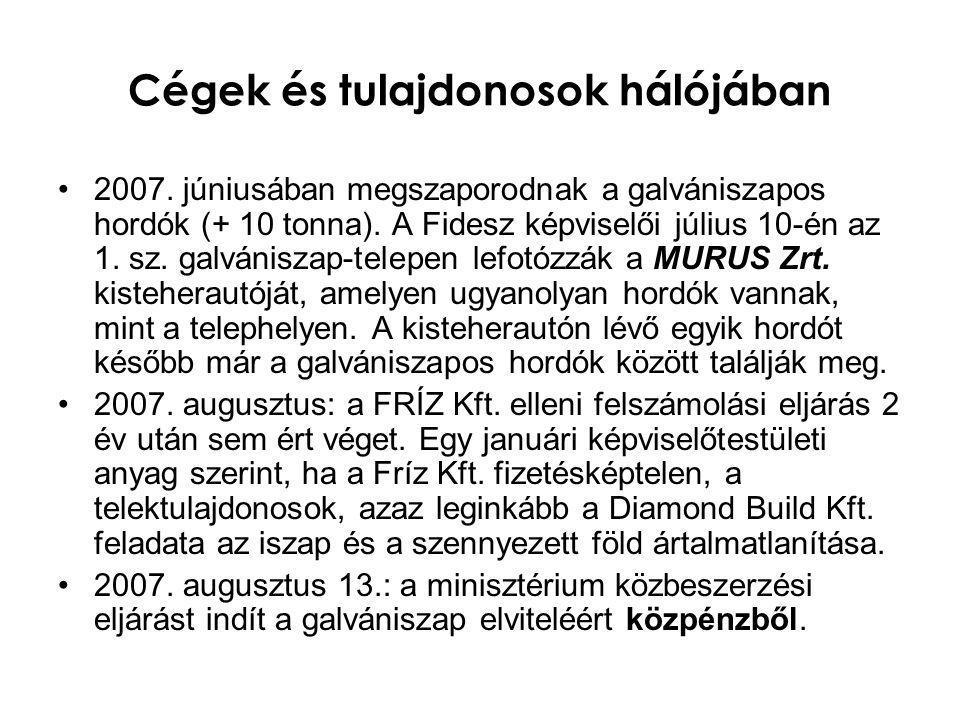 Cégek és tulajdonosok hálójában •2007. júniusában megszaporodnak a galvániszapos hordók (+ 10 tonna). A Fidesz képviselői július 10-én az 1. sz. galvá