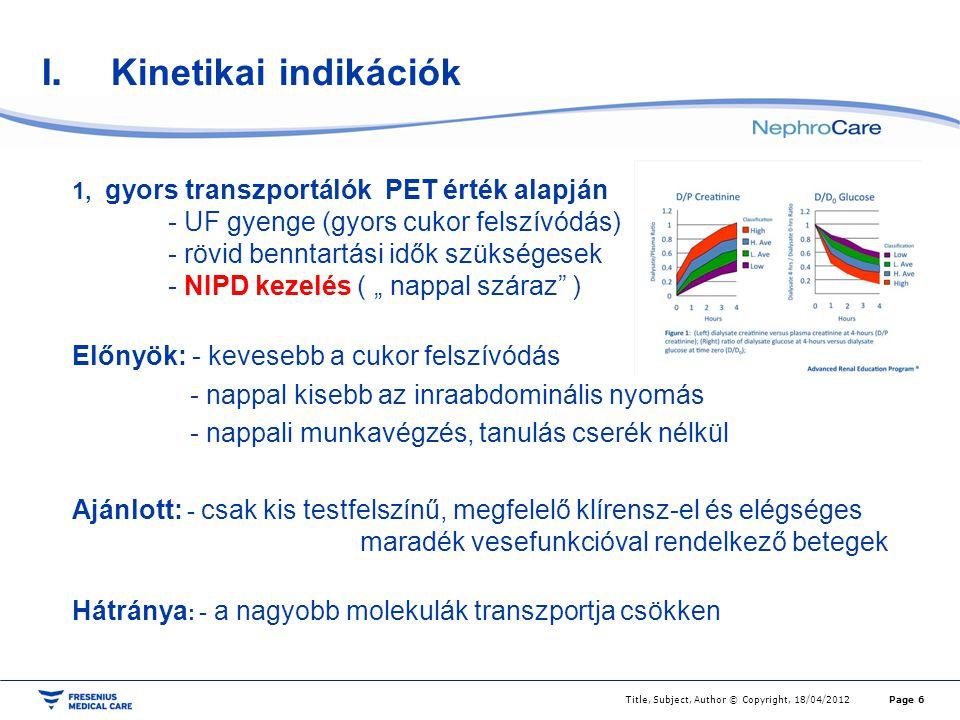 I.Kinetikai indikációk 2,Átlagosan lassú transzportálók (PET alapján) RRF nélkül - UF jó (1,5%-os oldatokkal is) - nagy dózisú cserevolumen szükséges - CCPD kezelés : nappali cserékkel kiegészítve a megfelelő klírensz elérésére (Bizonyítottság B) Előnyök: - relatíve folyamatos kezelés - nappali munkavégzés, tanulás - nappal Icodextrin (Na eltávolítás jó) Hátránya: - elégtelen só eltávolítás ( Na retenció) Page 7Title, Subject, Author © Copyright, 18/04/2012