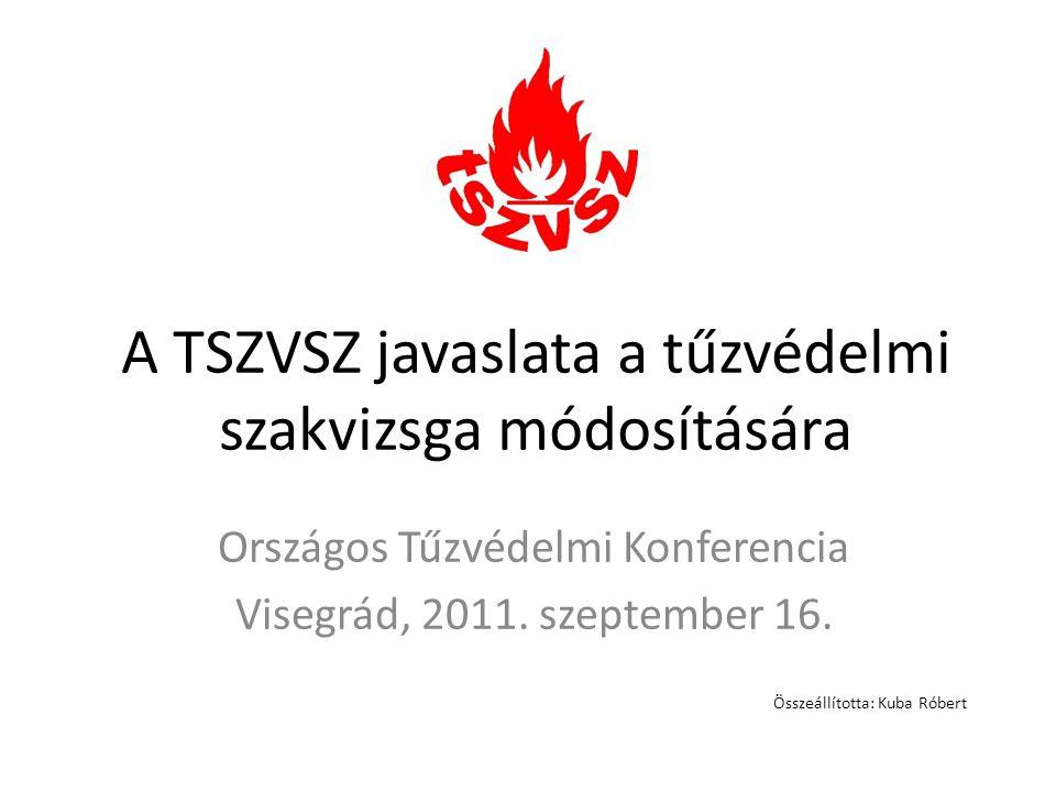 A TSZVSZ javaslata a tűzvédelmi szakvizsga módosítására Országos Tűzvédelmi Konferencia Visegrád, 2011. szeptember 16. Összeállította: Kuba Róbert