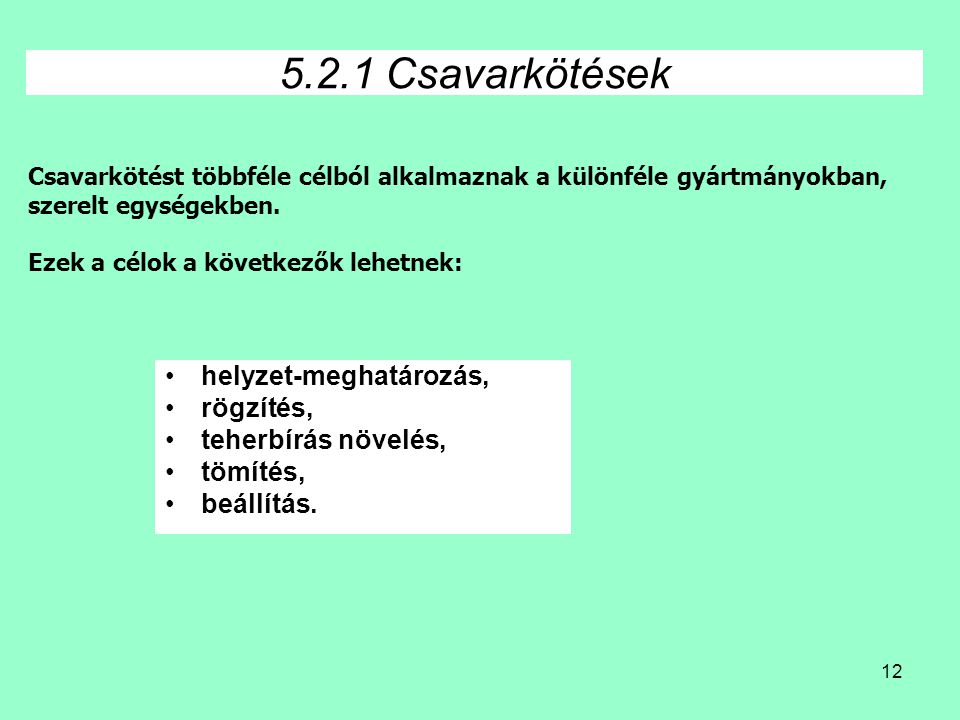 12 5.2.1 Csavarkötések •helyzet-meghatározás, •rögzítés, •teherbírás növelés, •tömítés, •beállítás. Csavarkötést többféle célból alkalmaznak a különfé