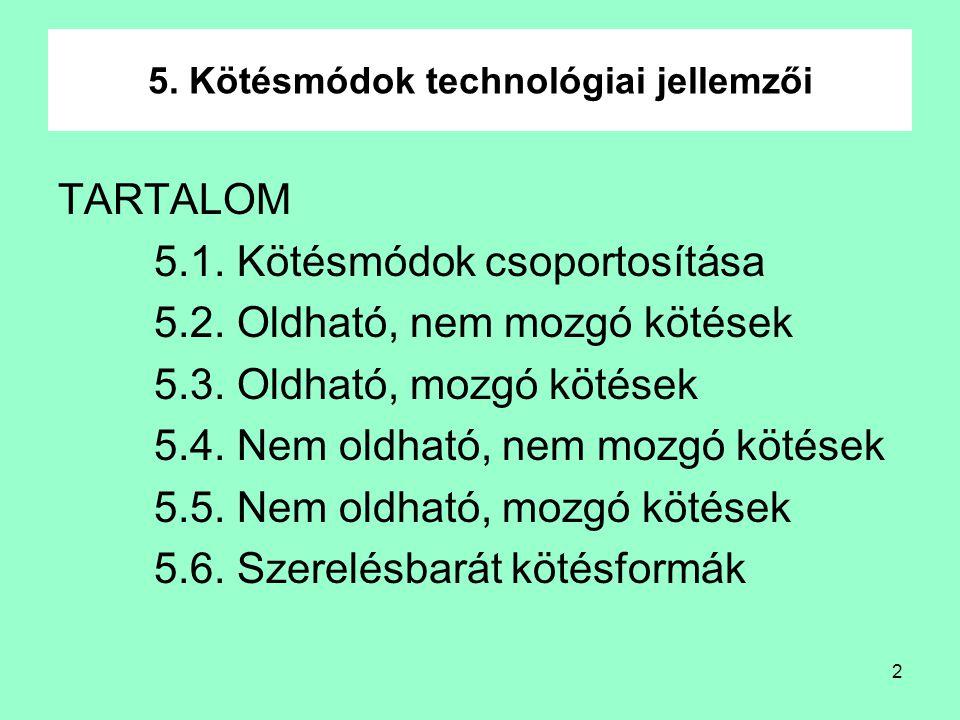 2 5. Kötésmódok technológiai jellemzői TARTALOM 5.1. Kötésmódok csoportosítása 5.2. Oldható, nem mozgó kötések 5.3. Oldható, mozgó kötések 5.4. Nem ol