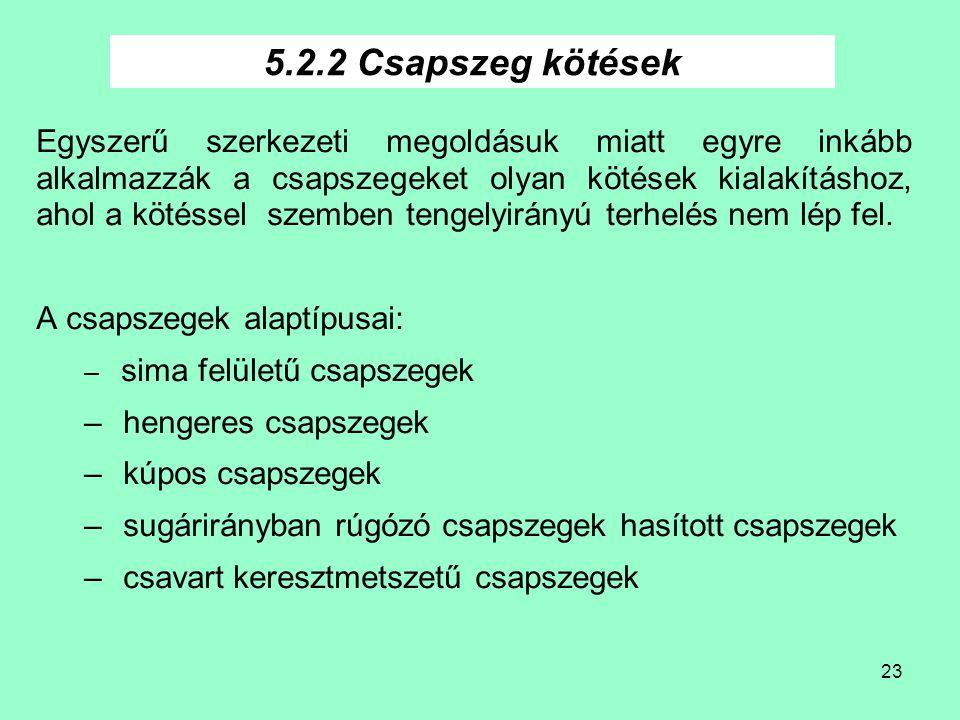 23 5.2.2 Csapszeg kötések Egyszerű szerkezeti megoldásuk miatt egyre inkább alkalmazzák a csapszegeket olyan kötések kialakításhoz, ahol a kötéssel sz