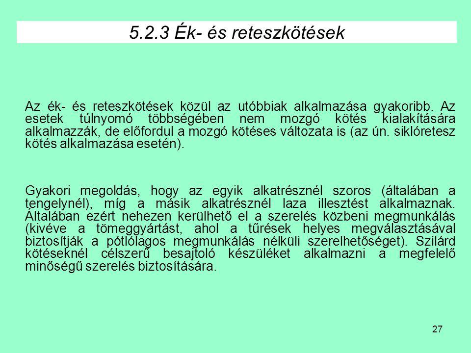 27 5.2.3 Ék- és reteszkötések Az ék- és reteszkötések közül az utóbbiak alkalmazása gyakoribb. Az esetek túlnyomó többségében nem mozgó kötés kialakít