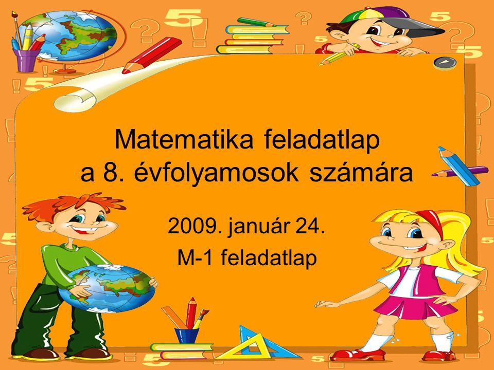 Matematika feladatlap a 8. évfolyamosok számára 2009. január 24. M-1 feladatlap