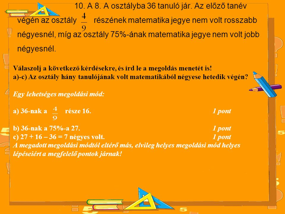 10. A 8. A osztályba 36 tanuló jár. Az előző tanév végén az osztály részének matematika jegye nem volt rosszabb négyesnél, míg az osztály 75%-ának mat
