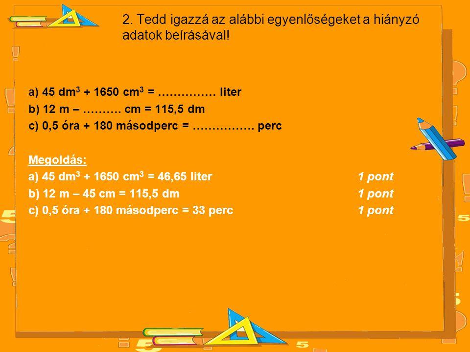 2. Tedd igazzá az alábbi egyenlőségeket a hiányzó adatok beírásával! a) 45 dm 3 + 1650 cm 3 = …………… liter b) 12 m – ………. cm = 115,5 dm c) 0,5 óra + 18