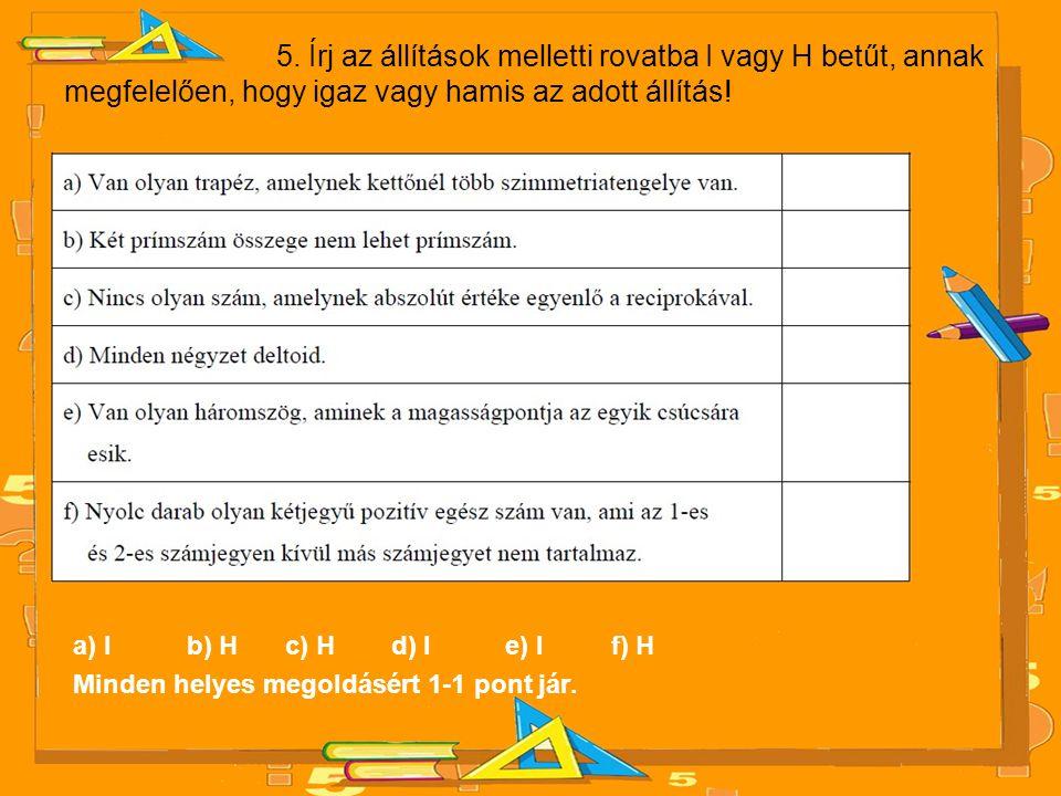 5. Írj az állítások melletti rovatba I vagy H betűt, annak megfelelően, hogy igaz vagy hamis az adott állítás! a) I b) H c) H d) I e) I f) H Minden he