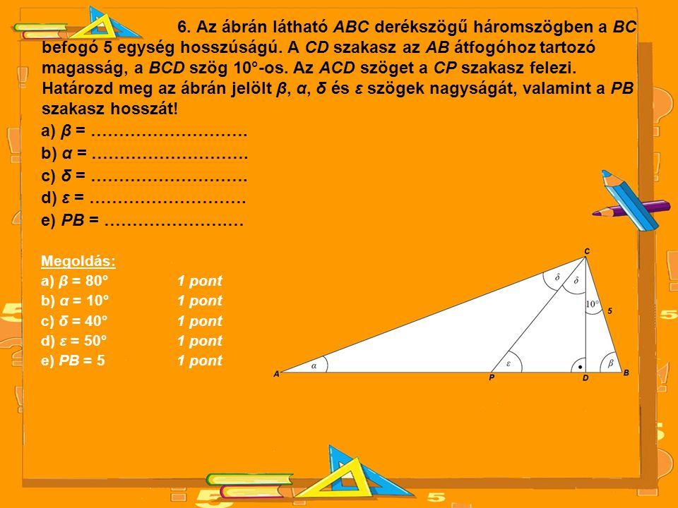 6. Az ábrán látható ABC derékszögű háromszögben a BC befogó 5 egység hosszúságú. A CD szakasz az AB átfogóhoz tartozó magasság, a BCD szög 10°-os. Az