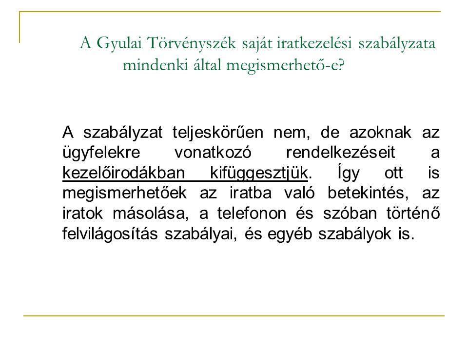 A Gyulai Törvényszék saját iratkezelési szabályzata mindenki által megismerhető-e? A szabályzat teljeskörűen nem, de azoknak az ügyfelekre vonatkozó r