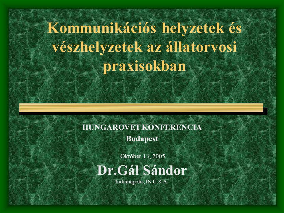 Kommunikációs helyzetek és vészhelyzetek az állatorvosi praxisokban HUNGAROVET KONFERENCIA Budapest Október 13, 2005 Dr.Gál Sándor Indianapolis, IN U.S.A.