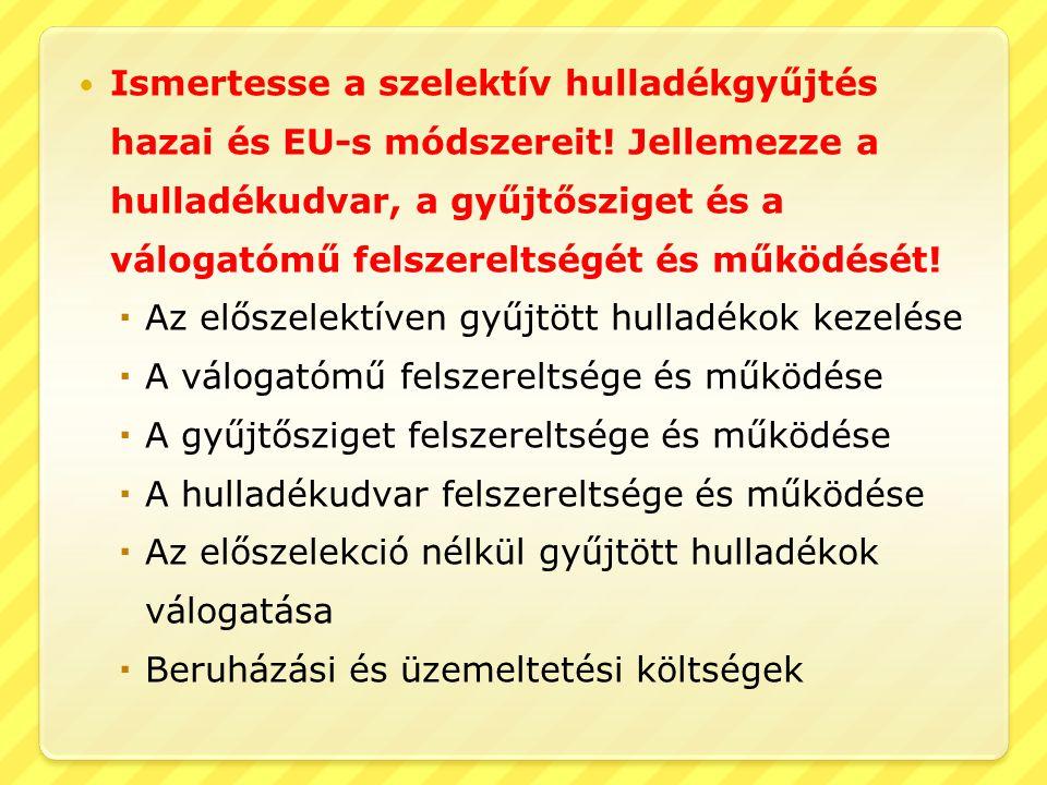  Ismertesse a szelektív hulladékgyűjtés hazai és EU-s módszereit! Jellemezze a hulladékudvar, a gyűjtősziget és a válogatómű felszereltségét és működ
