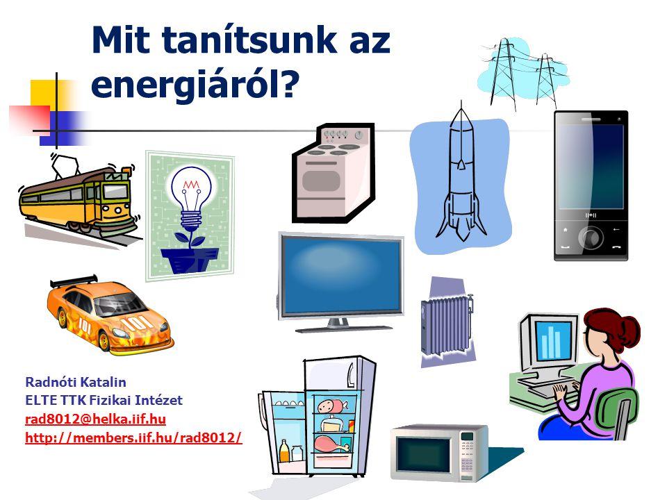 Mit tanítsunk az energiáról? Radnóti Katalin ELTE TTK Fizikai Intézet rad8012@helka.iif.hu http://members.iif.hu/rad8012/