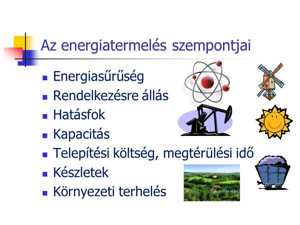 Az energiatermelés szempontjai  Energiasűrűség  Rendelkezésre állás  Hatásfok  Kapacitás  Telepítési költség, megtérülési idő  Készletek  Körny
