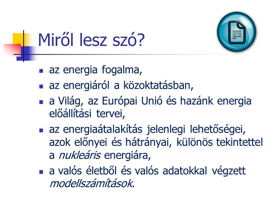 Miről lesz szó?  az energia fogalma,  az energiáról a közoktatásban,  a Világ, az Európai Unió és hazánk energia előállítási tervei,  az energiaát