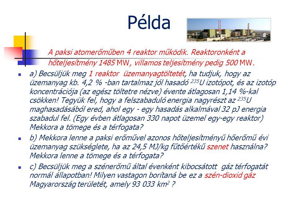 Példa A paksi atomerőműben 4 reaktor működik. Reaktoronként a hőteljesítmény 1485 MW, villamos teljesítmény pedig 500 MW.  a) Becsüljük meg 1 reaktor