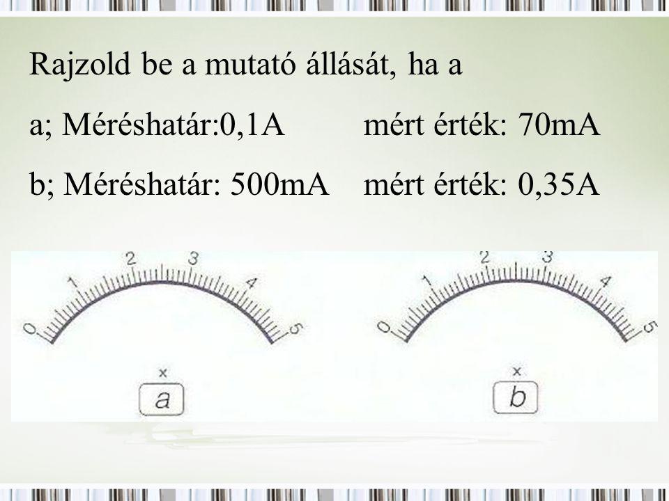 Rajzold be a mutató állását, ha a a; Méréshatár:0,1Amért érték: 70mA b; Méréshatár:500mAmért érték: 0,35A