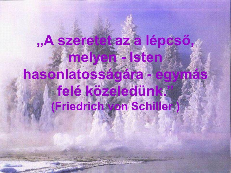 """""""A szeretet az a lépcső, melyen - Isten hasonlatosságára - egymás felé közeledünk."""" (Friedrich von Schiller )"""