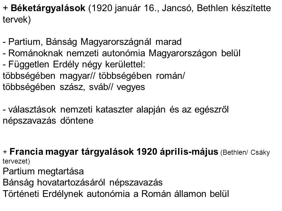 + Béketárgyalások (1920 január 16., Jancsó, Bethlen készítette tervek) - Partium, Bánság Magyarországnál marad - Románoknak nemzeti autonómia Magyaror