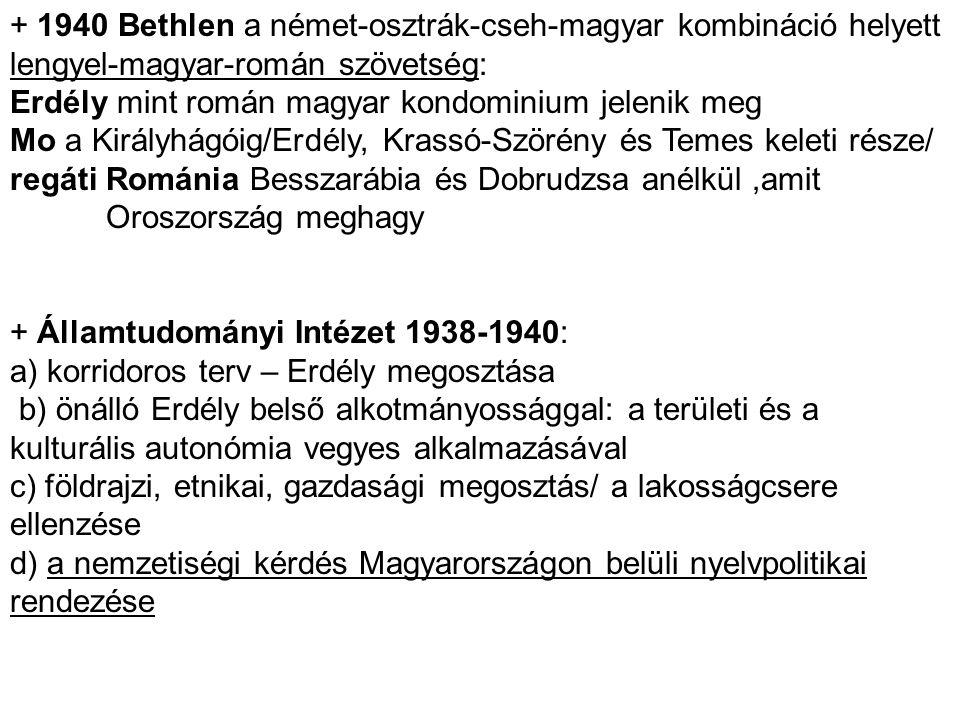 + 1940 Bethlen a német-osztrák-cseh-magyar kombináció helyett lengyel-magyar-román szövetség: Erdély mint román magyar kondominium jelenik meg Mo a Ki