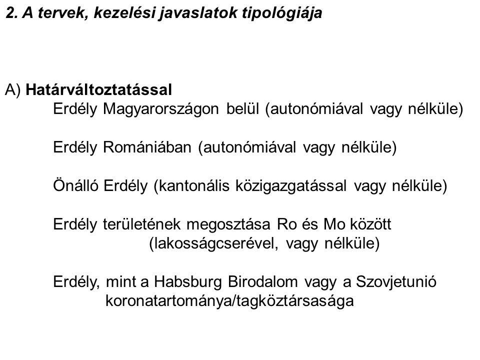 2. A tervek, kezelési javaslatok tipológiája A) Határváltoztatással Erdély Magyarországon belül (autonómiával vagy nélküle) Erdély Romániában (autonóm