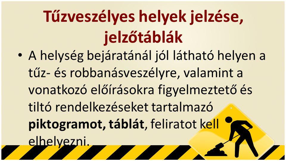 Tűzveszélyes helyek jelzése, jelzőtáblák • A helység bejáratánál jól látható helyen a tűz- és robbanásveszélyre, valamint a vonatkozó előírásokra figyelmeztető és tiltó rendelkezéseket tartalmazó piktogramot, táblát, feliratot kell elhelyezni.