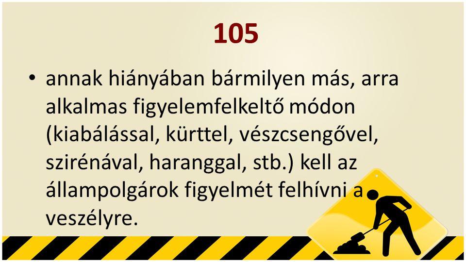 105 • annak hiányában bármilyen más, arra alkalmas figyelemfelkeltő módon (kiabálással, kürttel, vészcsengővel, szirénával, haranggal, stb.) kell az állampolgárok figyelmét felhívni a veszélyre.