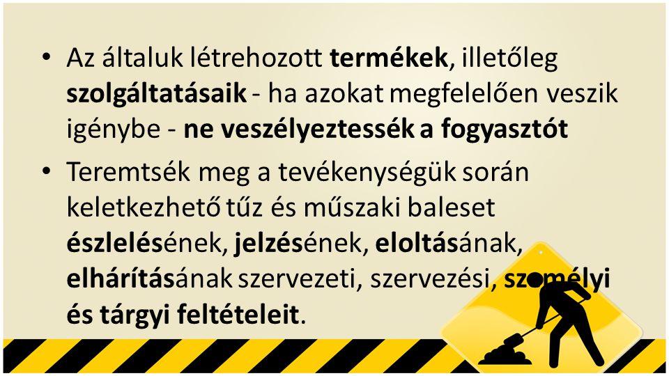 • Az általuk létrehozott termékek, illetőleg szolgáltatásaik - ha azokat megfelelően veszik igénybe - ne veszélyeztessék a fogyasztót • Teremtsék meg a tevékenységük során keletkezhető tűz és műszaki baleset észlelésének, jelzésének, eloltásának, elhárításának szervezeti, szervezési, személyi és tárgyi feltételeit.