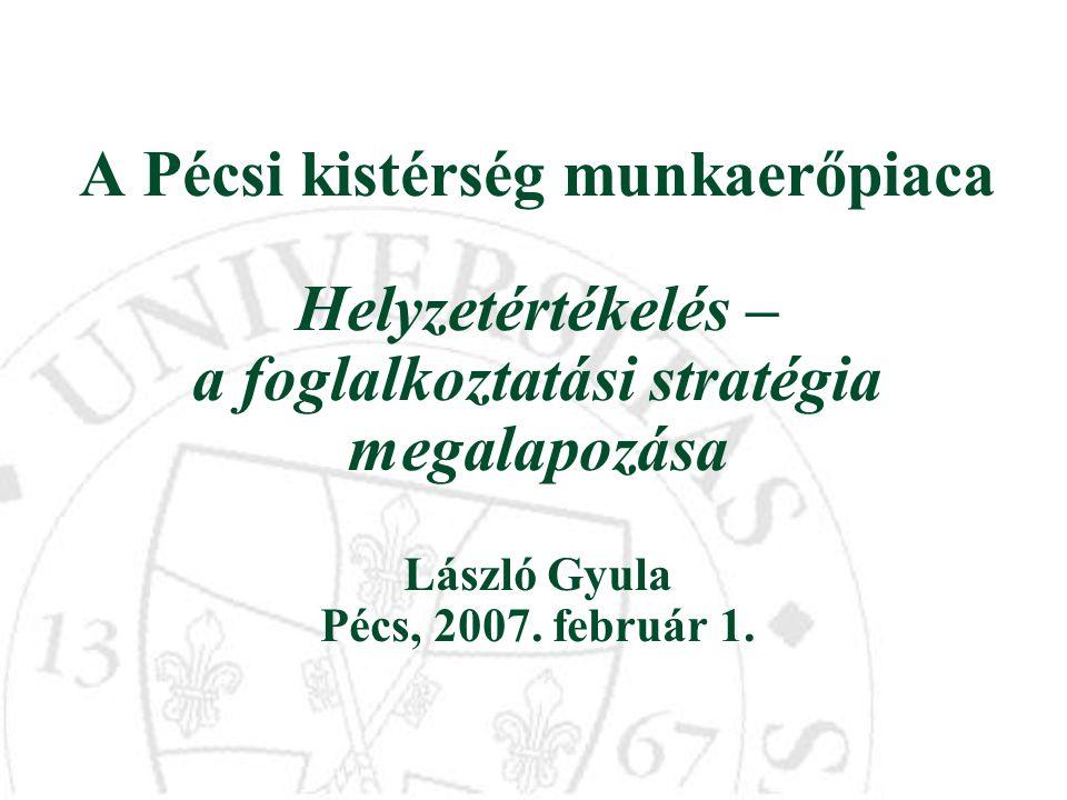 A Pécsi kistérség munkaerőpiaca Helyzetértékelés – a foglalkoztatási stratégia megalapozása László Gyula Pécs, 2007. február 1.