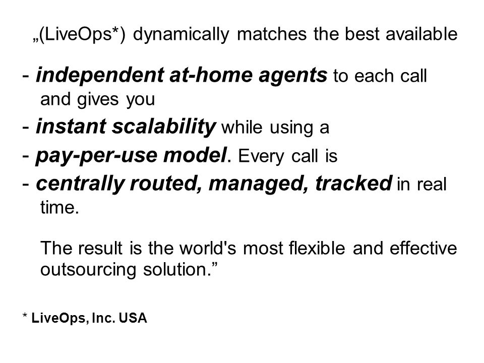 """(LiveOps*) dynamically matches the best available - independent at-home agents to each call and gives you - instant scalability while using a - pay-per-use model."