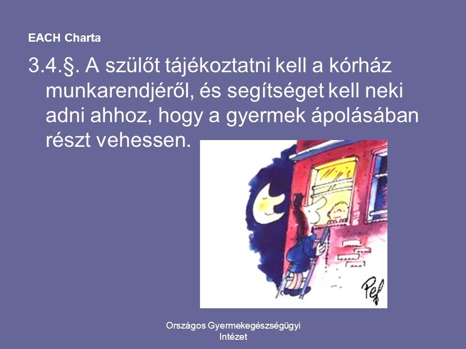 Országos Gyermekegészségügyi Intézet EACH Charta 3.4.§. A szülőt tájékoztatni kell a kórház munkarendjéről, és segítséget kell neki adni ahhoz, hogy a