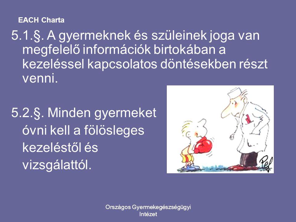 Országos Gyermekegészségügyi Intézet EACH Charta 5.1.§. A gyermeknek és szüleinek joga van megfelelő információk birtokában a kezeléssel kapcsolatos d