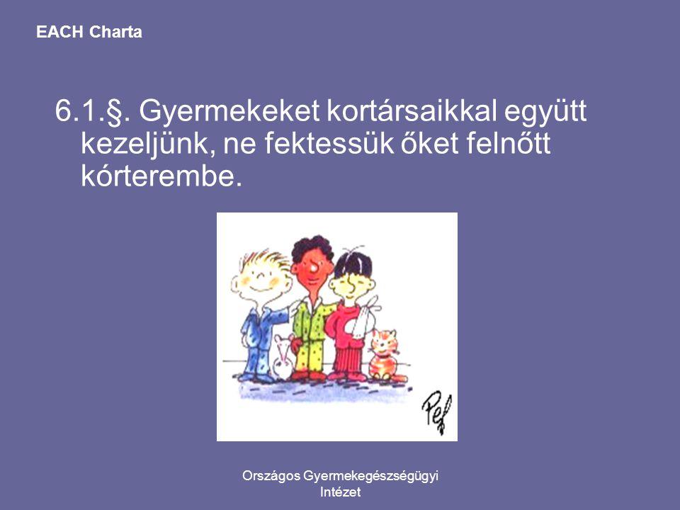 Országos Gyermekegészségügyi Intézet EACH Charta 6.1.§. Gyermekeket kortársaikkal együtt kezeljünk, ne fektessük őket felnőtt kórterembe.