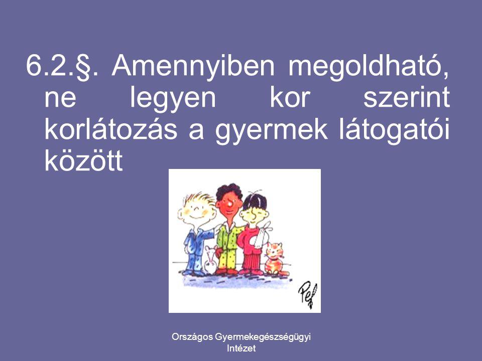 Országos Gyermekegészségügyi Intézet 6.2.§. Amennyiben megoldható, ne legyen kor szerint korlátozás a gyermek látogatói között