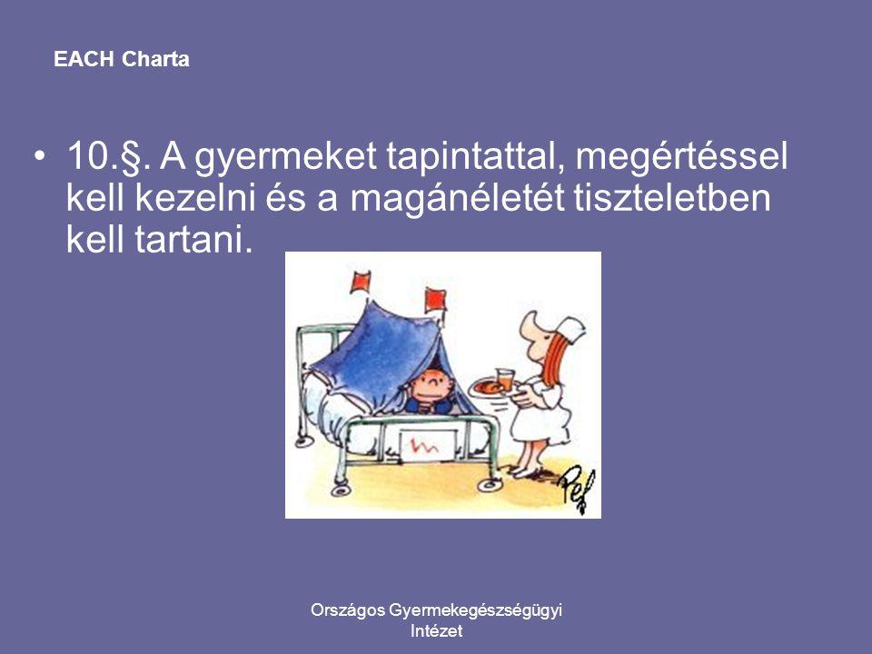 Országos Gyermekegészségügyi Intézet EACH Charta •10.§. A gyermeket tapintattal, megértéssel kell kezelni és a magánéletét tiszteletben kell tartani.