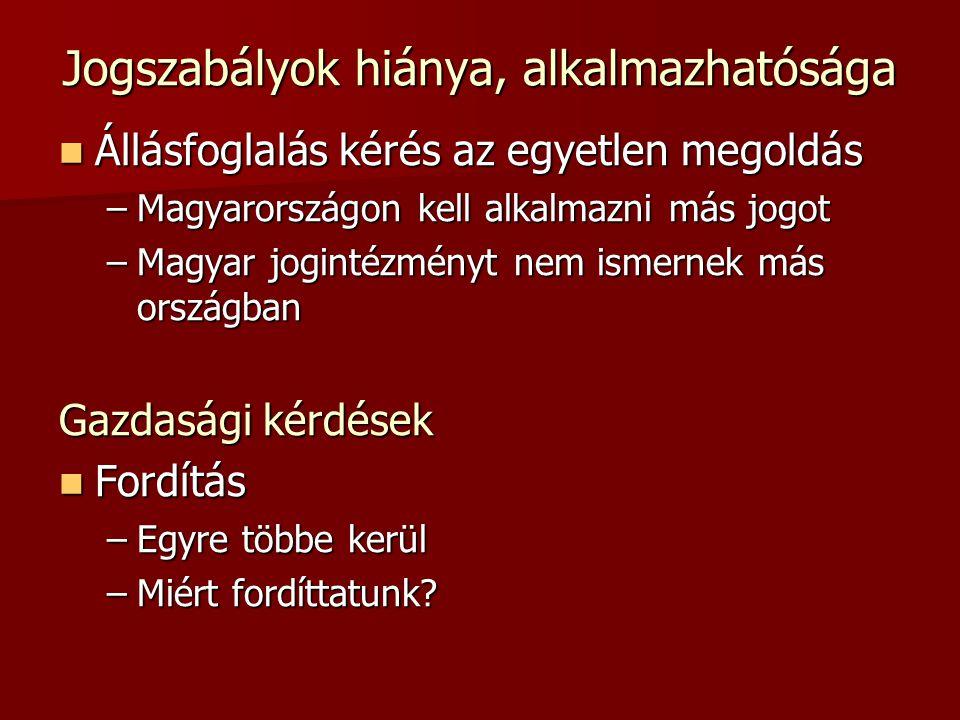 Jogszabályok hiánya, alkalmazhatósága  Állásfoglalás kérés az egyetlen megoldás –Magyarországon kell alkalmazni más jogot –Magyar jogintézményt nem ismernek más országban Gazdasági kérdések  Fordítás –Egyre többe kerül –Miért fordíttatunk