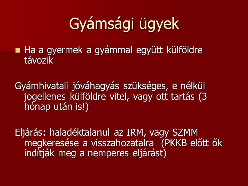 Gyámsági ügyek  Ha a gyermek a gyámmal együtt külföldre távozik Gyámhivatali jóváhagyás szükséges, e nélkül jogellenes külföldre vitel, vagy ott tartás (3 hónap után is!) Eljárás: haladéktalanul az IRM, vagy SZMM megkeresése a visszahozatalra (PKKB előtt ők indítják meg a nemperes eljárást)