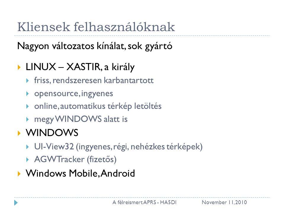 Kliensek felhasználóknak Nagyon változatos kínálat, sok gyártó  LINUX – XASTIR, a király  friss, rendszeresen karbantartott  opensource, ingyenes  online, automatikus térkép letöltés  megy WINDOWS alatt is  WINDOWS  UI-View32 (ingyenes, régi, nehézkes térképek)  AGWTracker (fizetős)  Windows Mobile, Android November 11, 201021A félreismert APRS - HA5DI