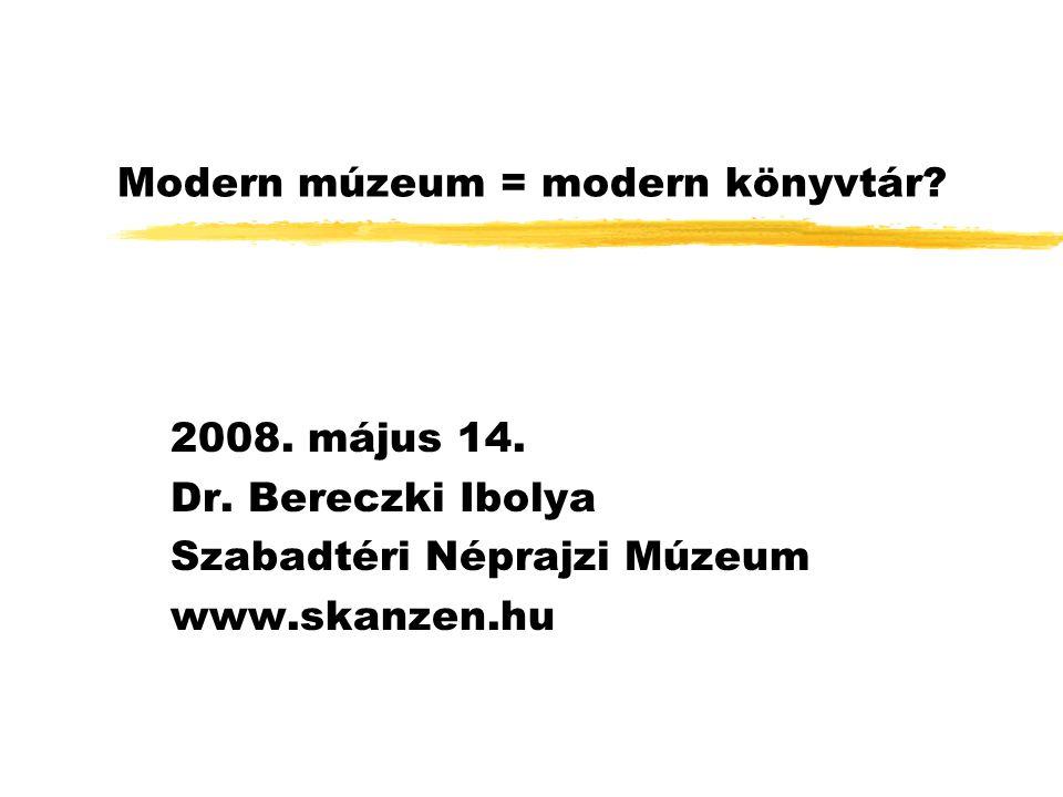 Modern múzeum = modern könyvtár? 2008. május 14. Dr. Bereczki Ibolya Szabadtéri Néprajzi Múzeum www.skanzen.hu