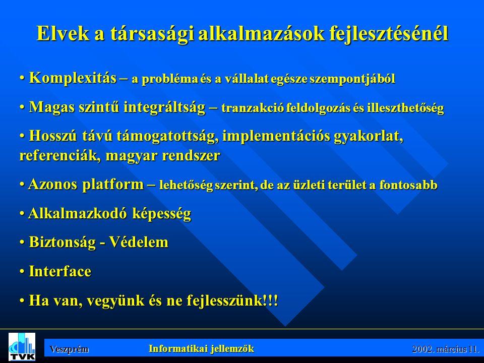 Elvek a társasági alkalmazások fejlesztésénél • Komplexitás – a probléma és a vállalat egésze szempontjából • Magas szintű integráltság – tranzakció feldolgozás és illeszthetőség • Hosszú távú támogatottság, implementációs gyakorlat, referenciák, magyar rendszer • Azonos platform – lehetőség szerint, de az üzleti terület a fontosabb • Alkalmazkodó képesség • Biztonság - Védelem • Interface • Ha van, vegyünk és ne fejlesszünk!!.