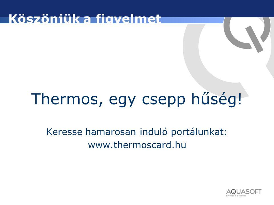 Köszönjük a figyelmet Thermos, egy csepp hűség! Keresse hamarosan induló portálunkat: www.thermoscard.hu