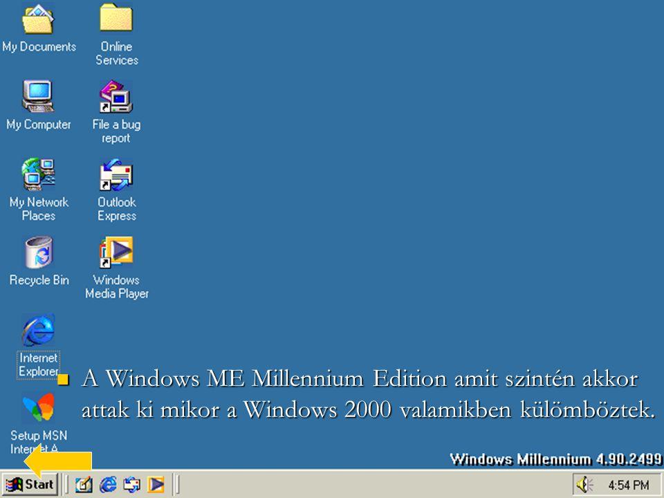  A  A Windows ME Millennium Edition amit szintén akkor attak ki mikor a Windows 2000 valamikben külömböztek.