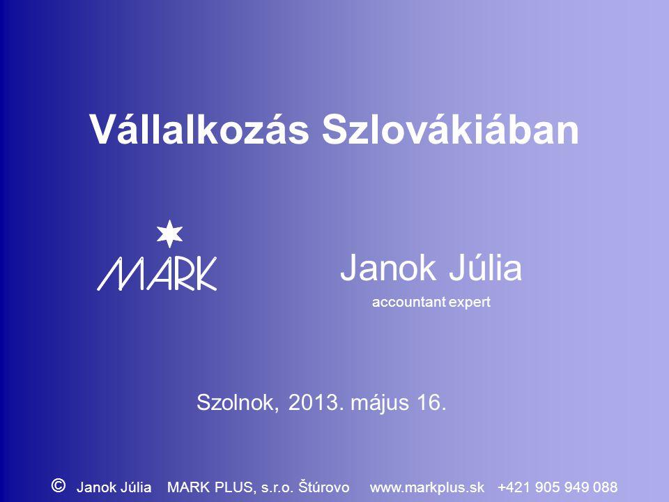 Vállalkozás Szlovákiában Janok Júlia accountant expert Szolnok, 2013. május 16. © Janok Júlia MARK PLUS, s.r.o. Štúrovo www.markplus.sk +421 905 949 0